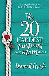 The 20 Hardest Questions Every Mom Faces: Praying Your Way to Realistic, Biblical Answers