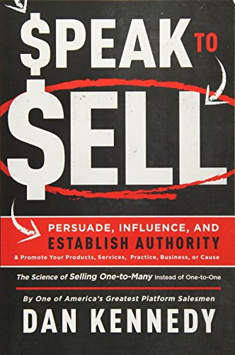 Speak To Sell: Persuade, Influence, And Establish Authority & Promote Your Products, Services, Practice, Business, or Cause (Best Way To Sell Gold)