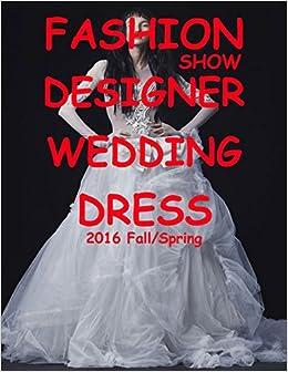Fashion Show Designer Wedding Dress 2016 Fall/Spring: Volume 1 (Designer Wedding Dresses)