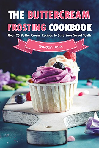 The Buttercream Frosting Cookbook: Over 25 Butter Cream Recipes to Sate Your Sweet Tooth by [Rock, Gordon]