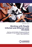 Working with People Infected and Affected with HIV/AIDS: Working with HIV/AIDS Infected and Affected Employees: A Case of Fedics Staff Employees in Eastern Cape South Africa