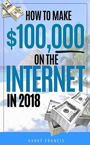 How To Make $100,000 On The Internet In 2018: How To Make $100,000 On The Internet In 2018 Without Spending A Fortune Or Prior Knowledge