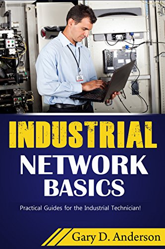 Industrial Network Basics: Practical Guides For The Industrial Technician!  By [Anderson, Gary