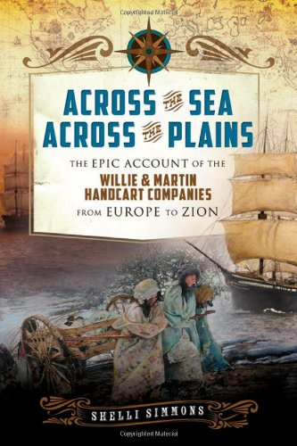 Across the Sea, Across the Plains: The Epic Account of the Willie and Martin Handcart Companies from Europe to Zion Mormon Hand Cart Companies