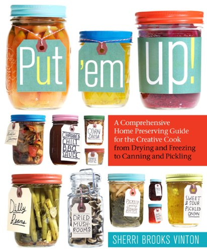 Put 'em Up!: A Comprehensive Home Preserving Guide for the Creative Cook, from Drying and Freezing to Canning and Pickling by Sherri Brooks Vinton, Publisher : Storey Publishing LLC