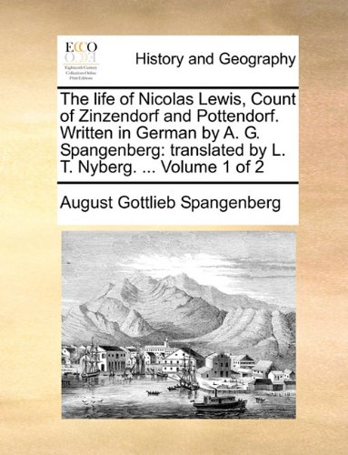 The life of Nicolas Lewis, Count of Zinzendorf and Pottendorf. Written in German by A. G. Spangenberg: translated by L. T. Nyberg. ...  Volume 1 of 2 pdf