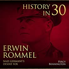 History in 30: The Life of Erwin Rommel, Nazi Germany's Desert Fox Audiobook by Percy Bennington Narrated by Scott Clem