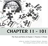 Chapter 11 - 101 : The Nuts and Bolts of Chapter 11 Practice, Friedland, Jonathan P. and Bernstein, Michael L., 0979274222