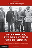 Allen Dulles, the OSS, and Nazi War Criminals: The Dynamics of Selective Prosecution, Kerstin von Lingen, 1107025931