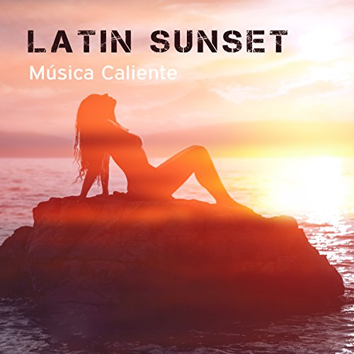 Latin Sunset: Música Caliente, Best Latino Lounge Collection, Beach Party, Summer Session, Salsa, Bachata, Cha Cha Rhythms, Spanish Instrumental Background