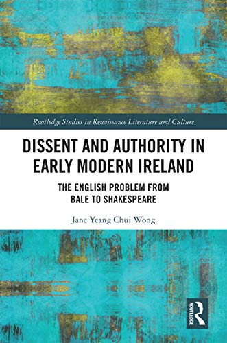 Dissent and Authority in Early Modern Ireland: The English Problem from Bale to Shakespeare (Routledge Studies in Renaissance Literature and Culture)