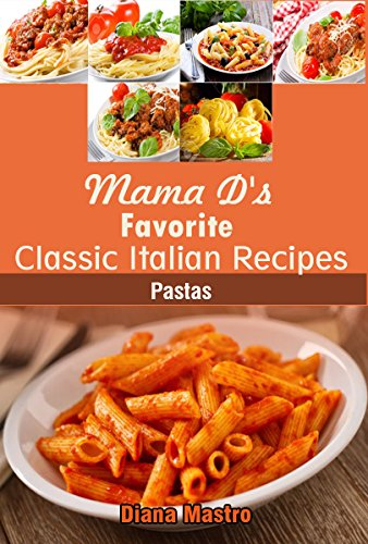 Mama Italian Pasta - Italian Recipes:  Mama D's Favorite Classic Italian Recipes, Pasta