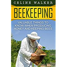 Beekeeping: Valuable Things to Know When Producing Honey and Keeping Bees (Beekeeping for Beginners)