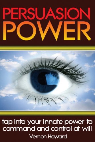 Persuasion Power: Tap Into Your Innate Power To Command And Control At Will