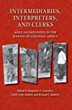 Intermediaries, Interpreters, and Clerks: African Employees in the Making of Colonial Africa (Africa and the Diaspora: History, Politics, Culture)