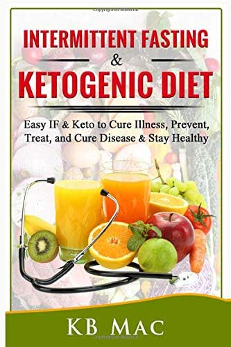 Intermittent Fasting and Ketogenic Diet: Easy IF & Keto to Cure Illness, Prevent, Treat, and Cure disease & Stay Healthy