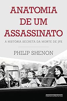 Anatomia de um assassinato: A história secreta da morte de JFK por [Shenon, Philip]