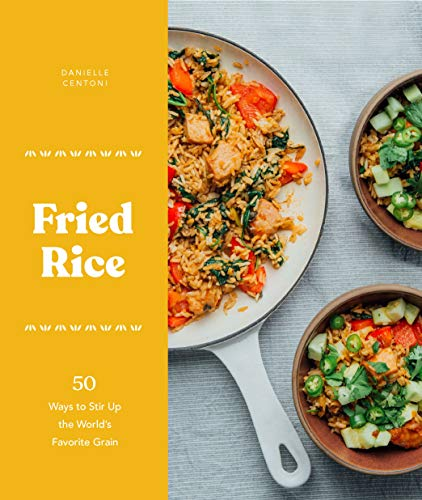 Fried Rice: 50 Ways to Stir Up the World's Favorite Grain by Danielle Centoni