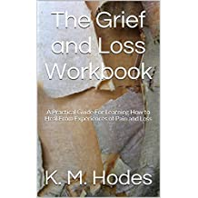 The Grief and Loss Workbook: A Practical Guide For Learning How to Heal From Experiences of Pain and Loss