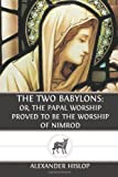 The Two Babylons: or, the Papal Worship Proved to Be the Worship of Nimrod, Alexander Hislop, 1489555811