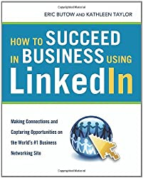 How to Succeed in Business Using LinkedIn: Making Connections and Capturing Opportunities