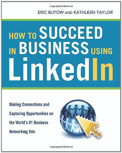 How to Succeed in Business Using LinkedIn: Making Connections and Capturing Opportunities on the World's #1 Business Net