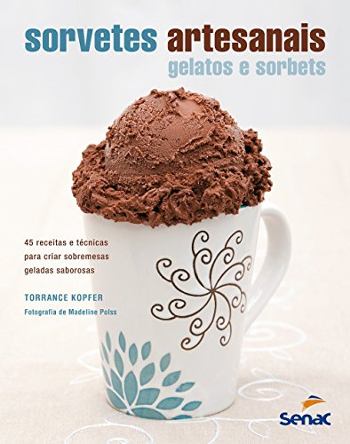 Sorvetes Artesanais. Gelatos e Sorbets. 45 Receitas e Técnicas Para Criar Sobremesas Geladas Saborosas