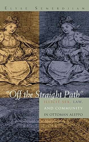 Off The Straight Path   Illicit Sex  Law  And Community In Ottoman Aleppo  Gender  Culture  And Politics In The Middle East