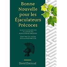 (ejaculation precoce) Bonne Nouvelle pour les ejaculateurs precoces: Guide d'autoguérison à l'usage des éjaculateurs précoces (French Edition)