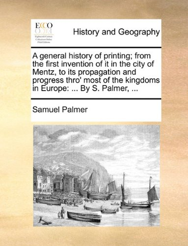 A general history of printing; from the first invention of it in the city of Mentz, to its propagation and progress thro' most of the kingdoms in Europe: ... By S. Palmer, ... PDF