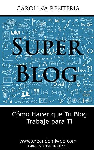 Descargar Libro Súper Blog: Cómo Hacer Que Tu Blog Trabaje Para Ti Carolina Rentería