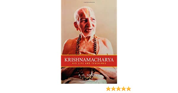 Krishnamacharya: His Life and Teachings by A.G. Mohan 2010 ...