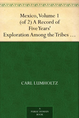 #freebooks – Mexico, Volume 1 (of 2) A Record of Five Years' Exploration Among the Tribes of the Western Sierra Madre; In the Tierra Caliente of Tepic and Jalisco; and Among the Tarascos of Michoacan