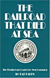 The Railroad That Died at Sea - The Florida East Coast's Key West Extension, Pat Parks, 0911607056