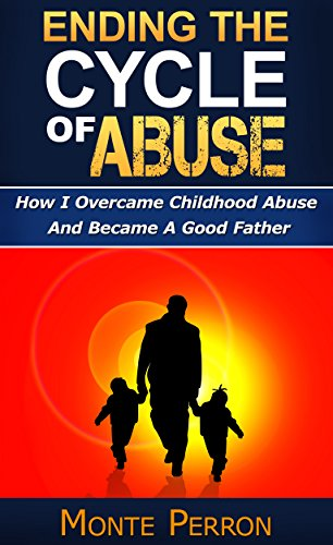 Ending The Cycle Of Abuse: How I Overcame Childhood Abuse And Became A Good Father (How To Raise Great Kids) by [Perron, Monte]