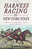 Harness Racing in New York State:: A History of Trotters, Tracks and Horsemen (Sports)