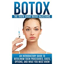 Botox: The Truth About Botox Injections: An Introductory Guide to Botulinum Toxin Procedures, Costs, Options, And What You Must Know