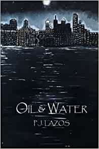 Oil and Water: P. J. Lazos: 9781530461455: Amazon.com: Books