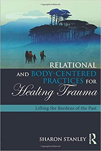 Lifting the Burdens of the Past Relational and Body-Centered Practices for Healing Trauma