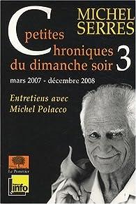 Petites chroniques du dimanche soir 3 : mars 2007 - décembre 2008 par Michel Serres
