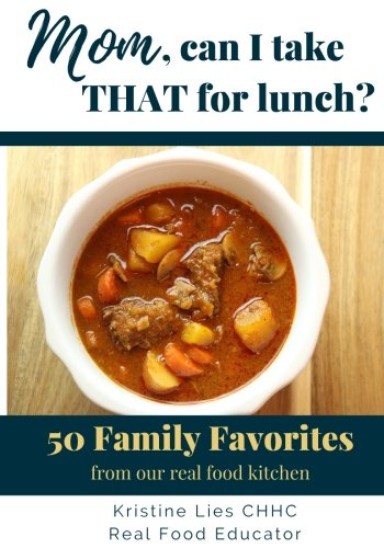 Mom, Can I Take That For Lunch?: 50 Family Favorites from Our Real Food Kitchen by Kristine Lies