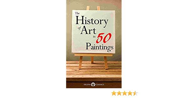 The history of art in 50 paintings illustrated delphi masters of the history of art in 50 paintings illustrated delphi masters of art book 36 kindle edition by delphi classics peter russell fandeluxe Images