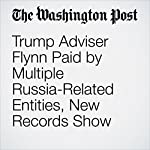 Trump Adviser Flynn Paid by Multiple Russia-Related Entities, New Records Show | Rosalind S. Helderman,Tom Hamburger
