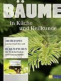 Bäume - in Küche und Heilkunde: 180 Rezepte von herzhaft bis süss. 80 Rezepturen für Wohlbefinden und Hausapotheke