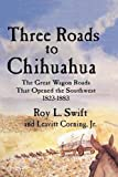 Three Roads to Chihuahua, Roy L. Swift and Jr. Corning, 194013014X