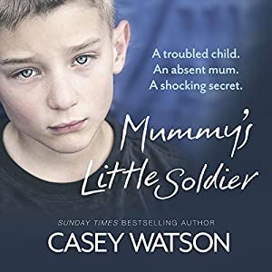 Mummy's Little Soldier: A Troubled Child. An Absent Mum. A Shocking Secret. Audiobook