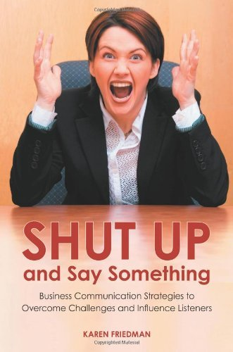 Download Shut Up and Say Something: Business Communication Strategies to Overcome Challenges and Influence Listeners Pdf