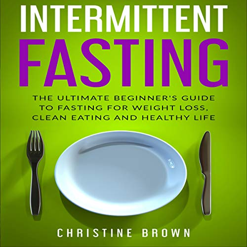Intermittent Fasting: The Ultimate Beginner's Guide to Fasting for Weight Loss, Clean Eating and Healthy Life by Christine Brown