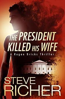 The President Killed His Wife (A Rogan Bricks Thriller Book 1) by [Richer, Steve]
