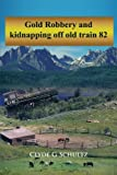 Gold Robbery and Kidnapping off Old Train 82, Clyde G. Schultz, 1462041450